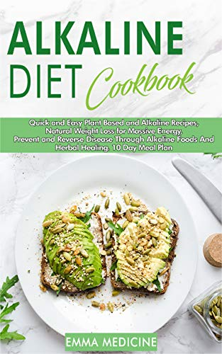 Alkaline Diet Cookbook: Quick and Easy Plant Based and Alkaline Recipes,Natural Weight Loss for Massive Energy,Prevent and Reverse Disease Through Alkaline Foods and Herbal Healing.10 Day Meal Plan by Emma Medicine