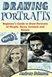 Drawing Portraits: Beginner's Guide to Draw Portraits of People, Faces, Animals and Nature- Part-1( Drawing Portraits, Drawing, Drawing Faces) (Volume 1)