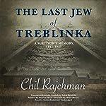 The Last Jew of Treblinka: A Survivor's Memory, 1942-1943 | Chil Rajchman,Samuel Moyn - preface,Solon Beinfeld - translator,Claire Bloom - director