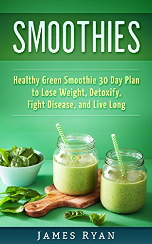Smoothies: Healthy Green Smoothies 30 Day Plane to Lose Weight, Detoxify, Fight Disease and Live Longer by James Ryan