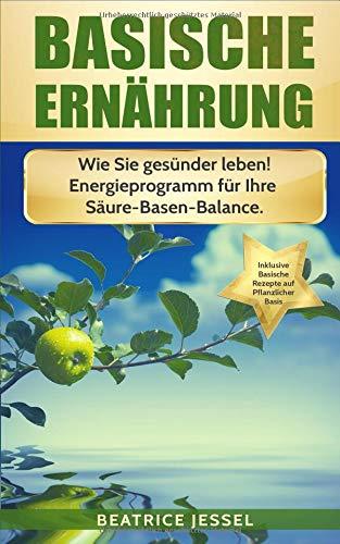 BASISCHE ERNÄHRUNG: Wie Sie gesünder leben! Energieprogramm für Ihre Säure-Basen-Balance. Inklusive basische Rezepte. (Vegane Trennkost, Band 1)