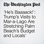 'He's Baaaack!': Trump's Visits to Mar-a-Lago Are Stretching Palm Beach's Budget and Locals' Patience   Abby Phillip,Lori Rozsa