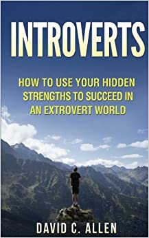 Introverts: How To Use Your Hidden Strengths To Succeed In An Extrovert World