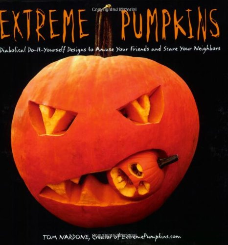 Extreme Pumpkins: Diabolical Do-It-Yourself Designs to Amuse Your Friends and Scare Your (Toms River Halloween)