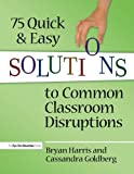 75 Quick and Easy Solutions to Common Classroom Disruptions, Bryan Harris and Cassandra Goldberg, 1596672099