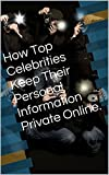 How Top Celebrities Keep Their Personal Information Private Online.
