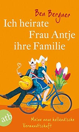 Ich heirate Frau Antje ihre Familie: Meine neue holländische Verwandtschaft  Roman