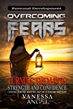 Overcoming Fears: Turning Them into Strength and Confidence (Personal Development Book) The Ultimate Guide: Anxieties & Phobias, How to Be Happy, Feeling Good, Self Esteem, Positive Thinking