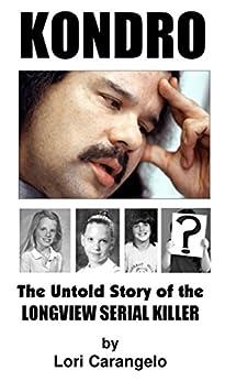 KONDRO: The Untold Story of the Longview Serial Killer by [Carangelo, Lori]