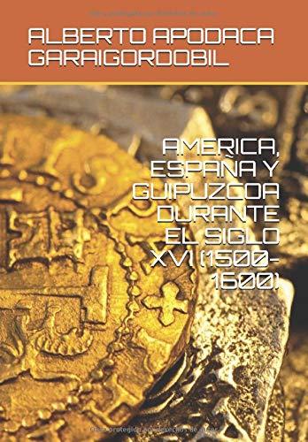 AMERICA, ESPAÑA Y GUIPUZCOA DURANTE EL SIGLO XVI 1500-1600: Amazon.es: APODACA GARAIGORDOBIL, ALBERTO: Libros