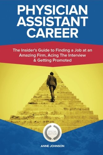 Physician Assistant Career (Special Edition): The Insider's Guide to Finding a Job at an Amazing Firm, Acing The Interview & Getting Promoted