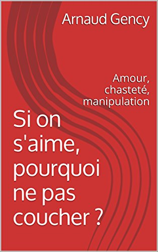 Si on s'aime, pourquoi ne pas coucher ?: Amour, chasteté, manipulation (French Edition) by Arnaud Gency