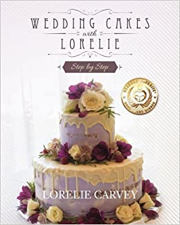 Wedding Cakes With Lorelie Step By Step Lorelie Carvey 9781540462473 Amazon Com Books