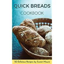 Quick Bread Cookbook: 50 Delicious Recipes of Savory Quick Breads, Sweet Quick Breads and Classic Bread Recipes