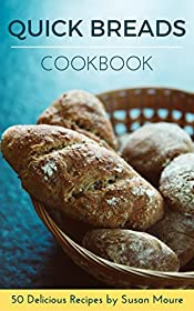 Quick Bread Cookbook: 50 Delicious Recipes of Savory Quick Breads, Sweet Quick Breads and Classic Bread Recipes