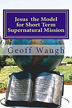 Jesus the Model for Short Term Supernatural Mission: Biblical Ministry and Mission by [Waugh, Geoff, Clark, Randy]