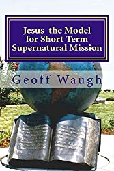 Jesus the Model for Short Term Supernatural Mission: Biblical Ministry and Mission