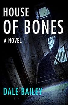 House of Bones: A Novel by [Bailey, Dale]