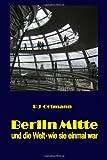 Berlin Mitte und die Welt - wie sie einmal War, Peter J. Ortmann, 1445266997