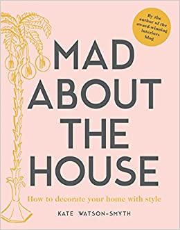 Mad About The House How To Decorate Your Home With Style Amazoncouk Kate Watson Smyth Books