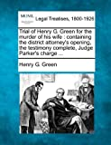 Trial of Henry G. Green for the murder of his wife : containing the district attorney's opening, the testimony complete, Judge Parker's Charge ..., Henry G. Green, 1240079443