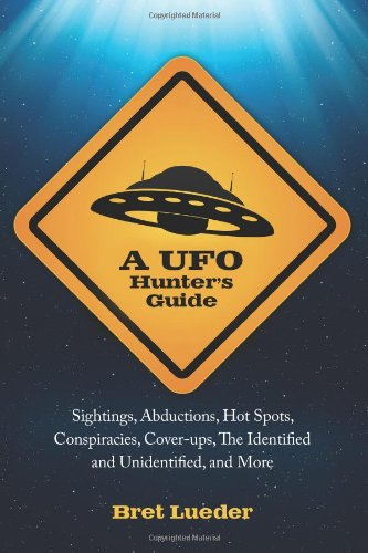 A UFO Hunter's Guide: Sightings, Abductions, Hot Spots, Conspiracies, Coverups, The Identified and Unidentified, and Mor