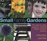 Small Family Gardens - The Step-by-Step Guide toCreating Stylish Modern Spaces