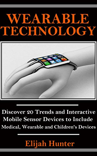Wearable Technology: Discover 20 Trends and Interactive Mobile Sensor Devices to Include Medical, Wearable and Children