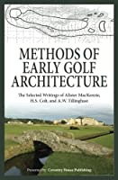 Methods of Early Golf Architecture: The Selected Writings of Alister MacKenzie, H.S. Colt, and A.W. Tillinghast (Volume 1)
