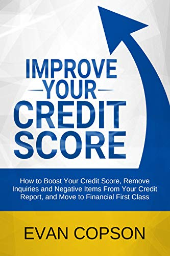 Improve Your Credit Score: How to Boost Your Credit Score, Remove Inquiries and Negative Items From Your Credit Report, and Move to Financial First Class (Credit Secrets) by [Copson, Evan]