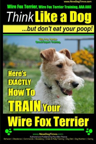 Wire Fox Terrier, Wire Fox Terrier Training, AAA AKC | Think Like a Dog ~ But Don't Eat Your Poop! | Wire Fox Terrier Breed Expert Training |: Here's ... -