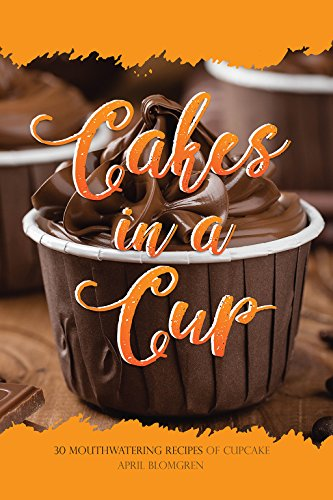 Cakes in a Cup: 30 Mouthwatering Recipes of Cupcake by [Blomgren, April]