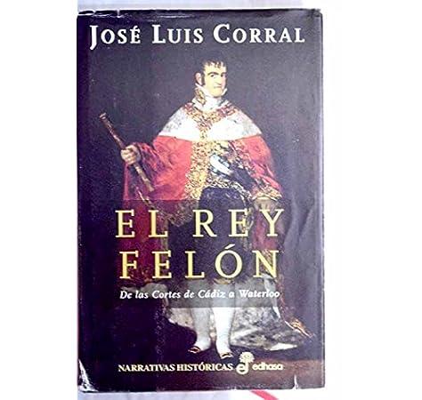 El rey fel¢n (Narrativas Históricas): Amazon.es: Corral, José Luis ...