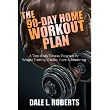 The 90-Day Home Workout Plan: A Total Body Fitness Program for Weight Training, Cardio, Core & Stretching