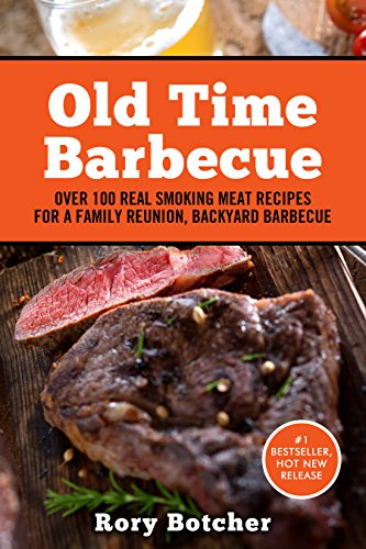 Old Time Barbecue: Over 100 Real Smoking Meat Recipes For a Family Reunion, Backyard Barbecue (Rory's Meat Kitchen) by [Botcher, Rory]