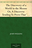 The Discovery of a World in the Moone Or, A Discovrse Tending To Prove That 'Tis Probable There May Be Another Habitable World In That Planet (English Edition)