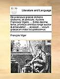 De Præcipuis Græcæ Dictionis Idiotismis, et Particulis Auctore Francisco Vigero, Editio Decima Tertia, Prioribus Omnibus Longè Auctior and Emaculat, Francois Viger, 117091716X