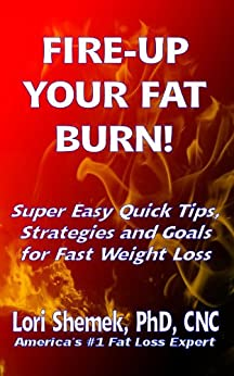 FIRE-UP YOUR FAT BURN!  Super Easy Quick Tips, Strategies and Goals for Fast Weight Loss by [Shemek, Lori]