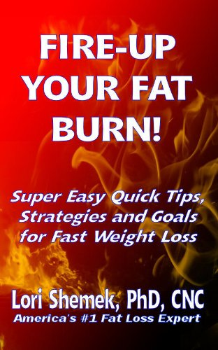 Book: FIRE-UP YOUR FAT BURN! Super Easy Quick Tips, Strategies and Goals for Fast Weight Loss by Lori Shemek PhD, CNC