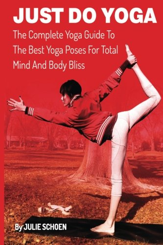 Just Do Yoga: The Complete Yoga Guide To The Best Yoga Poses For Total Mind And Body Bliss (Volume 10)