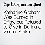 Katharine Graham Was Burned in Effigy, but Refused to Give in During a Violent Strike   Michael S. Rosenwald