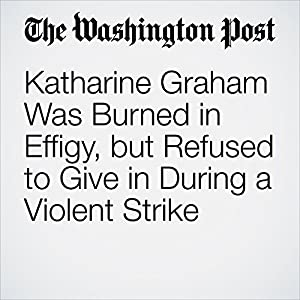 Katharine Graham Was Burned in Effigy, but Refused to Give in During a Violent Strike