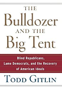 The Bulldozer and the Big Tent: Blind Republicans, Lame Democrats, and the Recovery of American Ideals by Todd Gitlin (2007-09-01) from Wiley; 1 edition (2007-09-01)