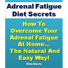 Adrenal Fatigue Diet Secrets: How to Overcome Adrenal Fatigue Syndrome at Home...The Natural and Easy Way!
