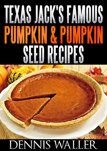 Texas Jack's Famous Pumpkin & Pumpkin Seed Recipes: (36 Recipes For Delectable Pumpkin & Pumpkin Seed Treats) by [Waller, Dennis]