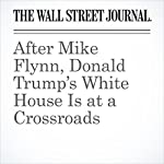 After Mike Flynn, Donald Trump's White House Is at a Crossroads | Gerald F. Seib