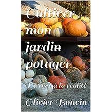 Je cultive mon jardin potager au naturel: Du rêve à la réalité (French Edition)