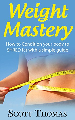 Weight Mastery: How to Condition your body to SHRED fat with a simple guide (Diet To Lose 1 Kilo A Week)