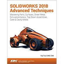 SOLIDWORKS 2018 Advanced Techniques: Advanced Level Tutorials: Mastering Parts, Surfaces, Sheet Metal, Simulationxpress, Top-down Assemblies, Core - Cavity Molds & Repair Errors