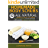 Homemade Body Scrubs : 52 All Natural, Simple & Easy To Make Body Scrubs, Face Masks, Lip Balms & Body Washes: Amazing DIY Organic & Healing Scrubs To Renew Your Skin & Reverse The Signs Of Aging